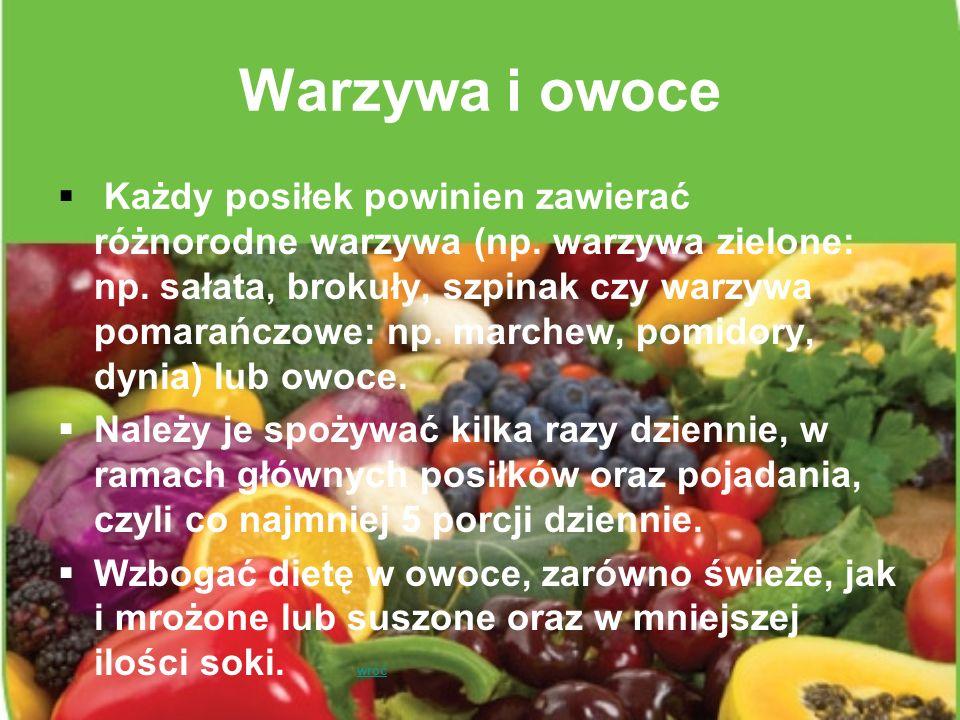 Warzywa i owoce Każdy posiłek powinien zawierać różnorodne warzywa (np. warzywa zielone: np. sałata, brokuły, szpinak czy warzywa pomarańczowe: np. ma