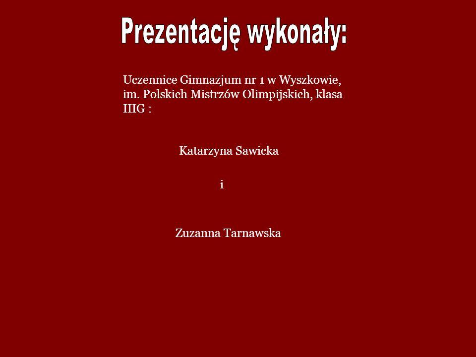Katarzyna Sawicka Zuzanna Tarnawska Uczennice Gimnazjum nr 1 w Wyszkowie, im. Polskich Mistrzów Olimpijskich, klasa IIIG : i