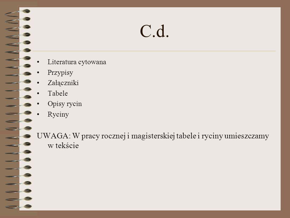 C.d. Literatura cytowana Przypisy Załączniki Tabele Opisy rycin Ryciny UWAGA: W pracy rocznej i magisterskiej tabele i ryciny umieszczamy w tekście