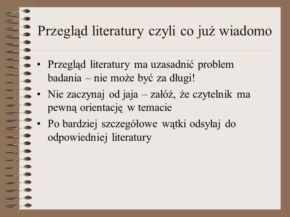 Przegląd literatury czyli co już wiadomo Przegląd literatury ma uzasadnić problem badania – nie może być za długi! Nie zaczynaj od jaja – załóż, że cz