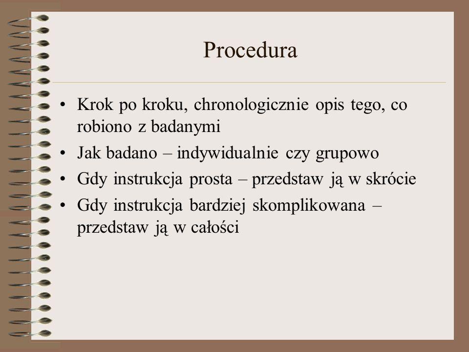 Procedura Krok po kroku, chronologicznie opis tego, co robiono z badanymi Jak badano – indywidualnie czy grupowo Gdy instrukcja prosta – przedstaw ją