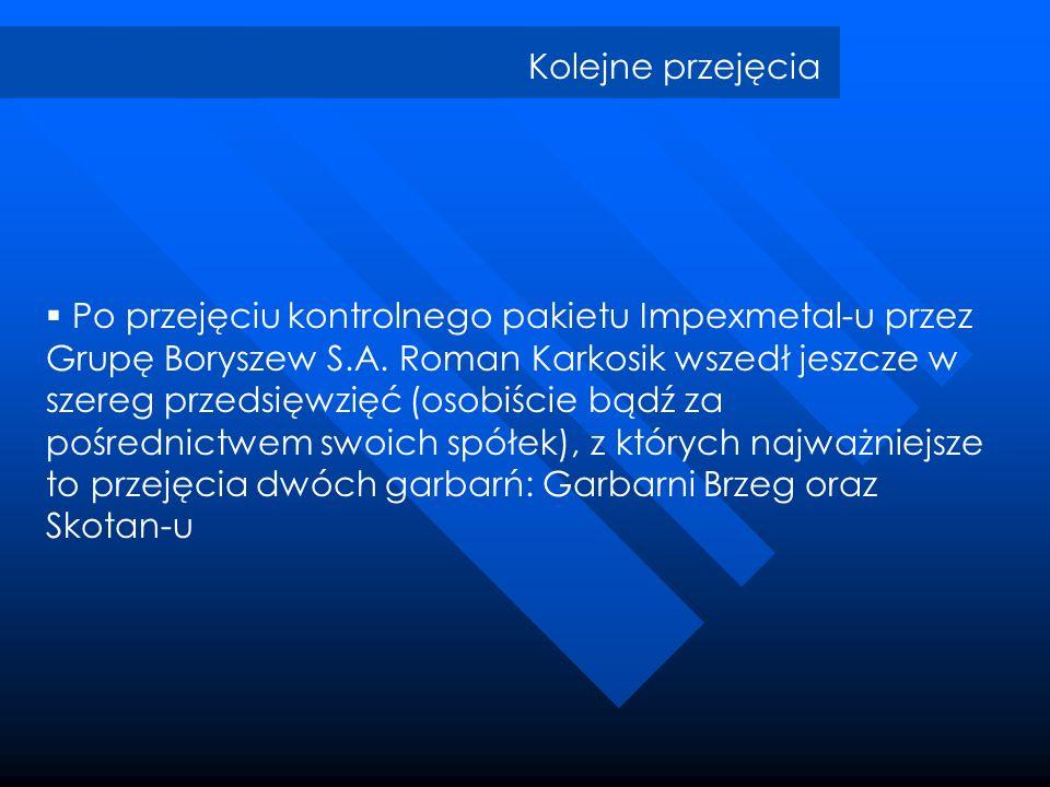 Kolejne przejęcia Po przejęciu kontrolnego pakietu Impexmetal-u przez Grupę Boryszew S.A. Roman Karkosik wszedł jeszcze w szereg przedsięwzięć (osobiś