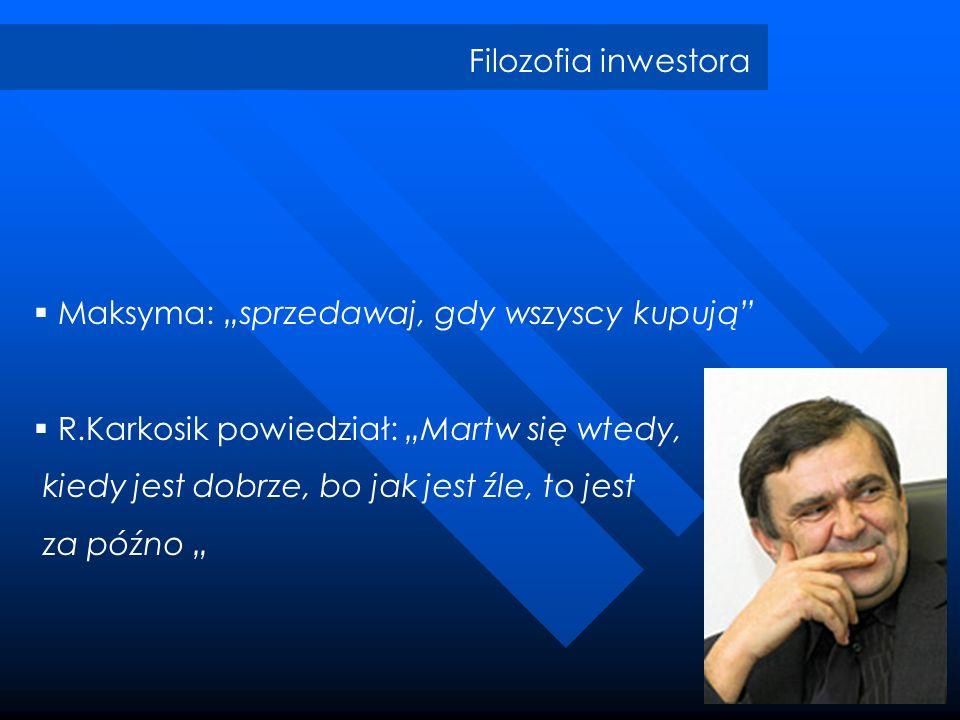 Filozofia inwestora Maksyma: sprzedawaj, gdy wszyscy kupują R.Karkosik powiedział: Martw się wtedy, kiedy jest dobrze, bo jak jest źle, to jest za póź