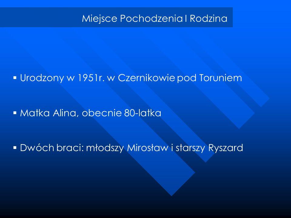 Miejsce Pochodzenia I Rodzina Urodzony w 1951r. w Czernikowie pod Toruniem Matka Alina, obecnie 80-latka Dwóch braci: młodszy Mirosław i starszy Rysza