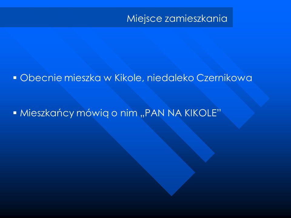 Miejsce zamieszkania Obecnie mieszka w Kikole, niedaleko Czernikowa Mieszkańcy mówią o nim PAN NA KIKOLE