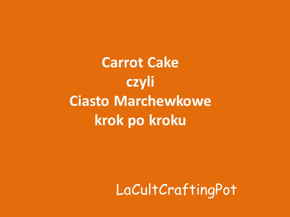 Carrot Cake czyli Ciasto Marchewkowe krok po kroku LaCultCraftingPot