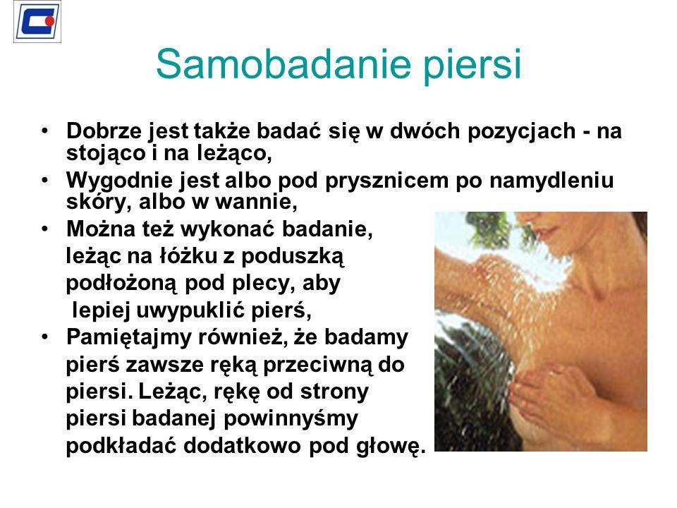 Samobadanie piersi Dobrze jest także badać się w dwóch pozycjach - na stojąco i na leżąco, Wygodnie jest albo pod prysznicem po namydleniu skóry, albo