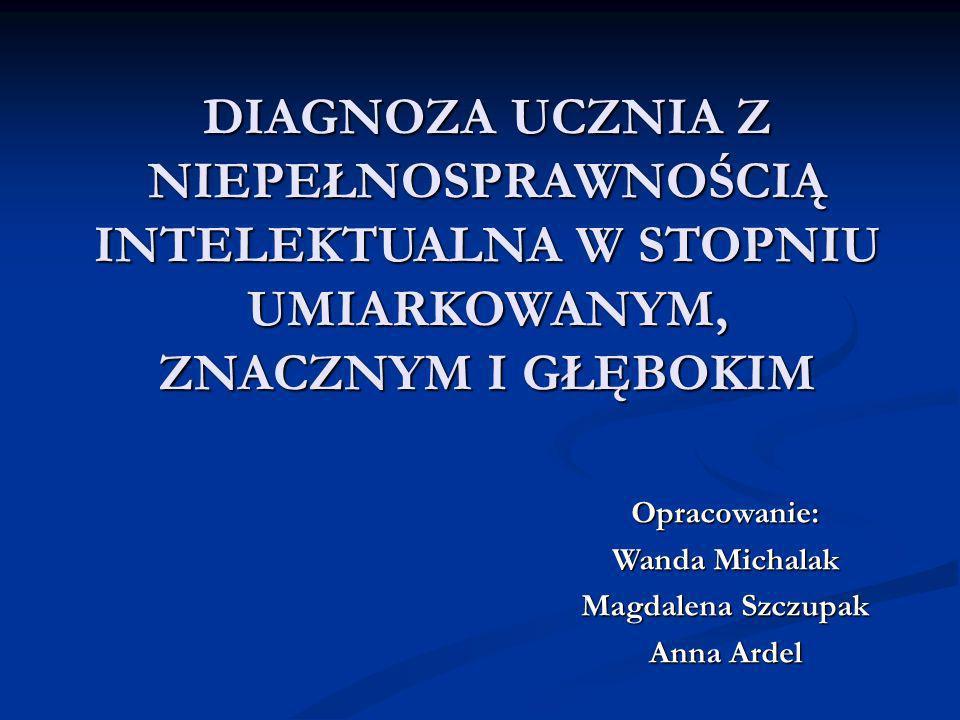 DIAGNOZA UCZNIA Z NIEPEŁNOSPRAWNOŚCIĄ INTELEKTUALNA W STOPNIU UMIARKOWANYM, ZNACZNYM I GŁĘBOKIM Opracowanie: Wanda Michalak Magdalena Szczupak Anna Ardel