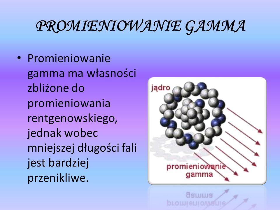 PROMIENIOWANIE GAMMA Promieniowanie gamma ma własności zbliżone do promieniowania rentgenowskiego, jednak wobec mniejszej długości fali jest bardziej