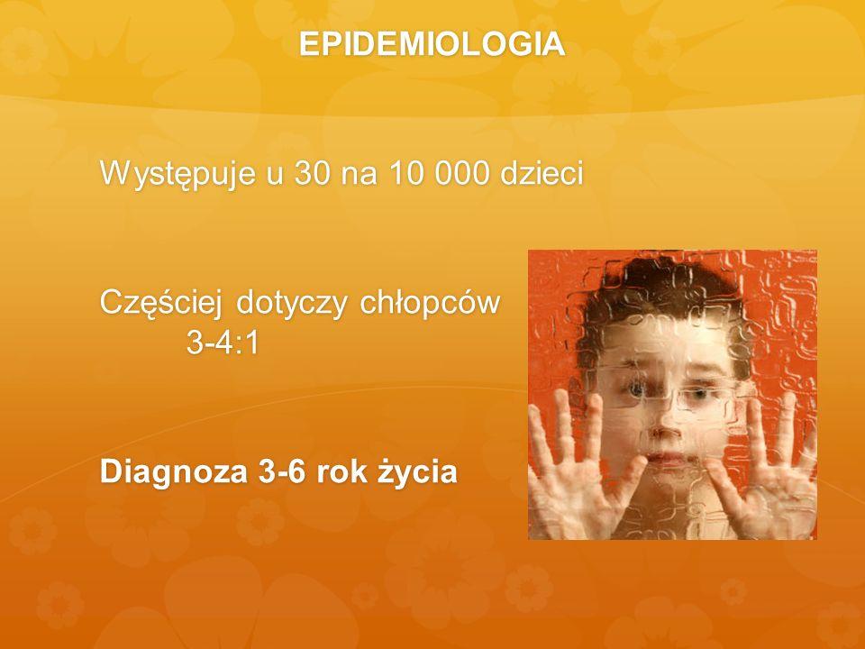 EPIDEMIOLOGIA Występuje u 30 na 10 000 dzieci Częściej dotyczy chłopców 3-4:1 Diagnoza 3-6 rok życia