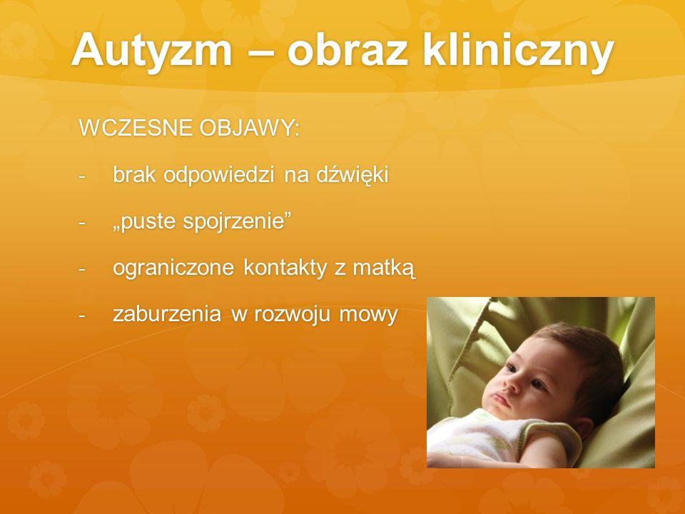 Autyzm – obraz kliniczny WCZESNE OBJAWY: - brak odpowiedzi na dźwięki - puste spojrzenie - ograniczone kontakty z matką - zaburzenia w rozwoju mowy
