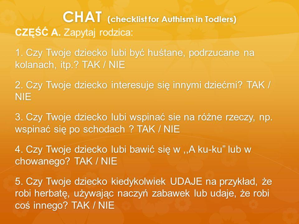 CHAT (checklist for Authism in Todlers) CZĘŚĆ A. Zapytaj rodzica: 1. Czy Twoje dziecko lubi być huśtane, podrzucane na kolanach, itp.? TAK / NIE 2. Cz