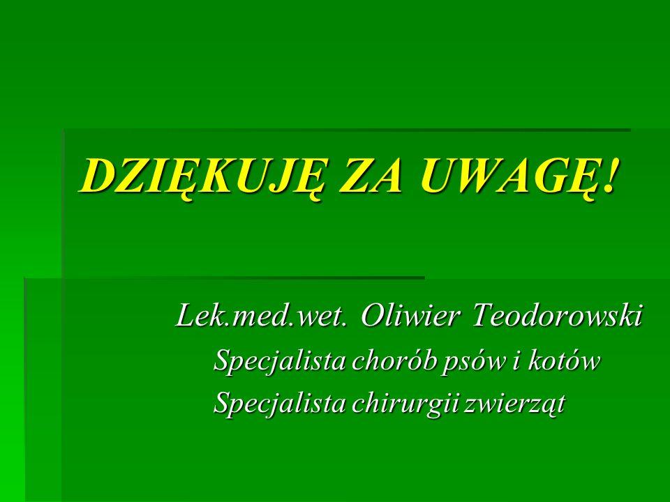 DZIĘKUJĘ ZA UWAGĘ! Lek.med.wet. Oliwier Teodorowski Specjalista chorób psów i kotów Specjalista chirurgii zwierząt