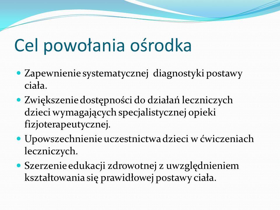 Cel powołania ośrodka Zapewnienie systematycznej diagnostyki postawy ciała. Zwiększenie dostępności do działań leczniczych dzieci wymagających specjal