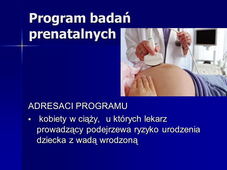 Program badań prenatalnych ADRESACI PROGRAMU kobiety w ciąży, u których lekarz prowadzący podejrzewa ryzyko urodzenia dziecka z wadą wrodzoną kobiety
