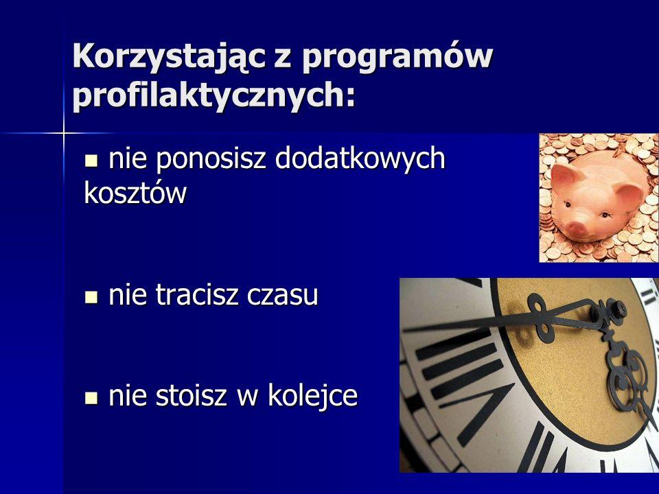 Korzystając z programów profilaktycznych: nie ponosisz dodatkowych nie ponosisz dodatkowychkosztów nie tracisz czasu nie tracisz czasu nie stoisz w ko