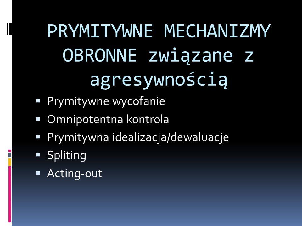 PRYMITYWNE MECHANIZMY OBRONNE związane z agresywnością Prymitywne wycofanie Omnipotentna kontrola Prymitywna idealizacja/dewaluacje Spliting Acting-ou
