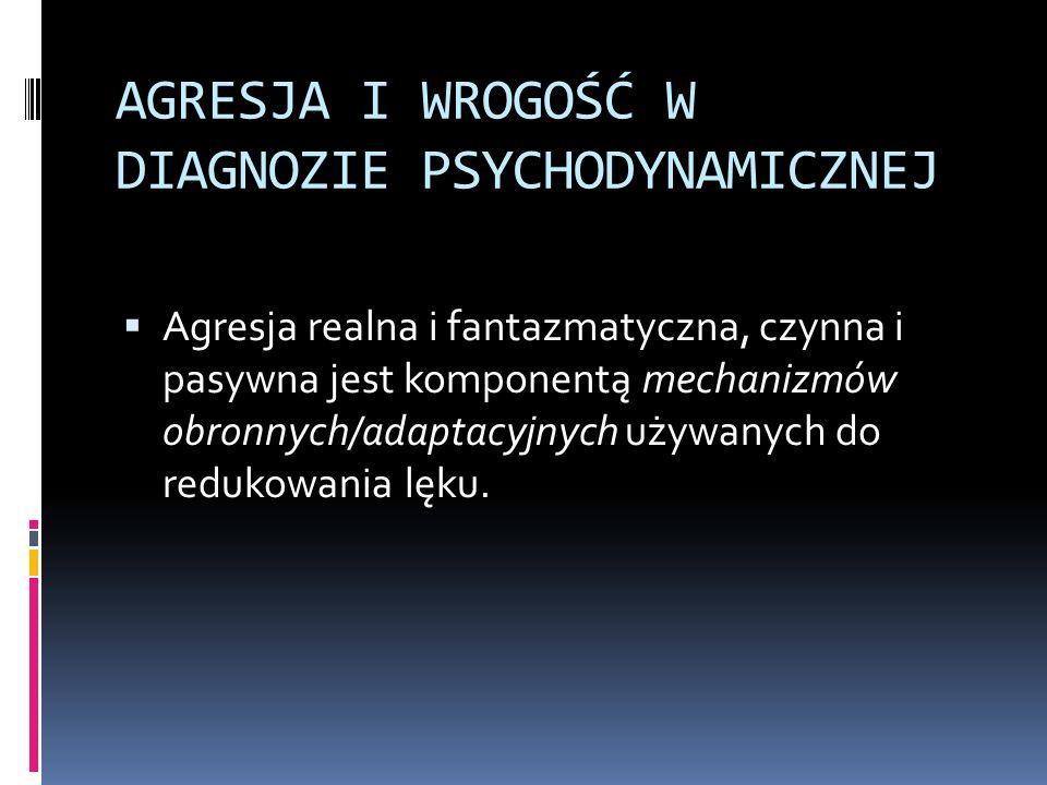 AGRESJA I WROGOŚĆ W DIAGNOZIE PSYCHODYNAMICZNEJ Agresja realna i fantazmatyczna, czynna i pasywna jest komponentą mechanizmów obronnych/adaptacyjnych