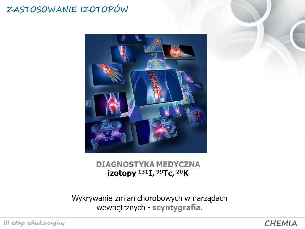 DIAGNOSTYKA MEDYCZNA izotopy 131 I, 99 Tc, 20 K Wykrywanie zmian chorobowych w narządach wewnętrznych - scyntygrafia.