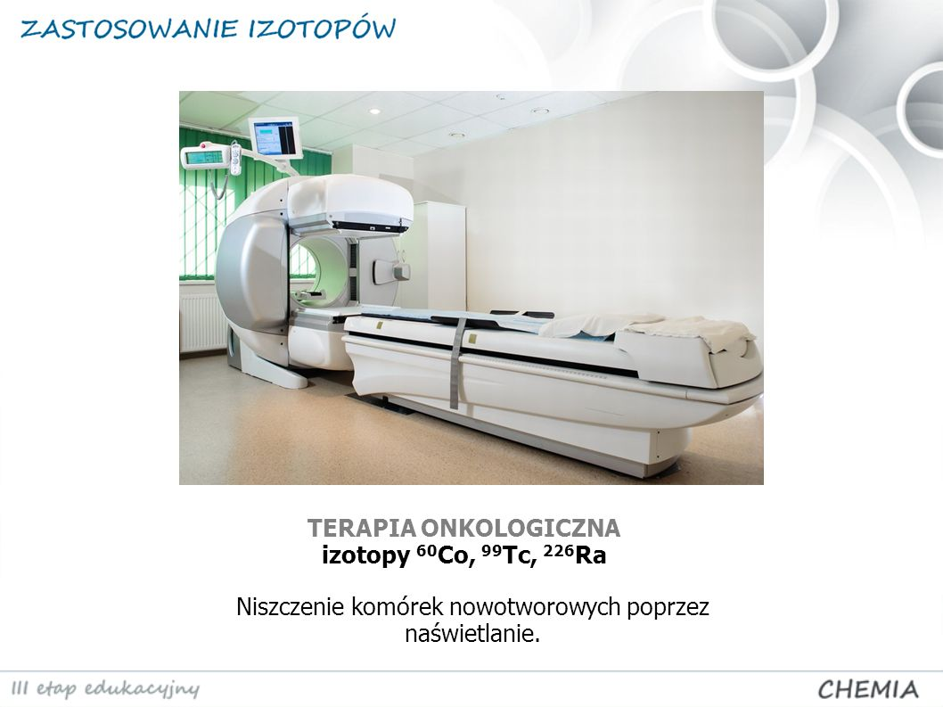 TERAPIA ONKOLOGICZNA izotopy 60 Co, 99 Tc, 226 Ra Niszczenie komórek nowotworowych poprzez naświetlanie.