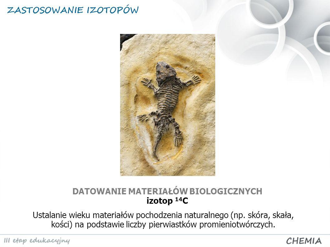 DATOWANIE MATERIAŁÓW BIOLOGICZNYCH izotop 14 C Ustalanie wieku materiałów pochodzenia naturalnego (np. skóra, skała, kości) na podstawie liczby pierwi