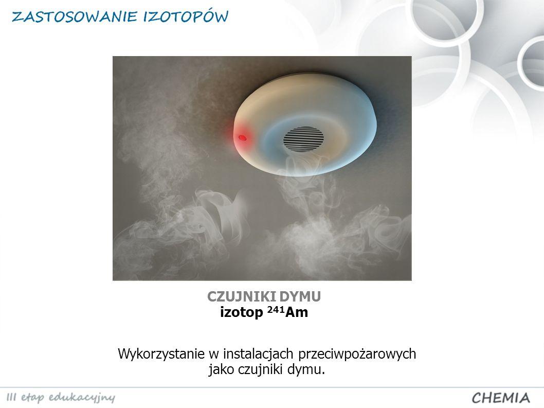 CZUJNIKI DYMU izotop 241 Am Wykorzystanie w instalacjach przeciwpożarowych jako czujniki dymu.
