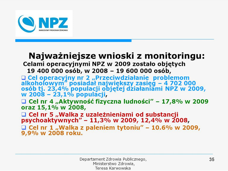Departament Zdrowia Publicznego, Ministerstwo Zdrowia, Teresa Karwowska 35 Najważniejsze wnioski z monitoringu: Celami operacyjnymi NPZ w 2009 zostało