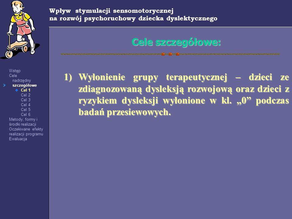 Wpływ stymulacji sensomotorycznej na rozwój psychoruchowy dziecka dyslektycznego Wstęp Cele nadrzędny szczegółowe Cel 1 Cel 2 Cel 3 Cel 4 Cel 5 Cel 6
