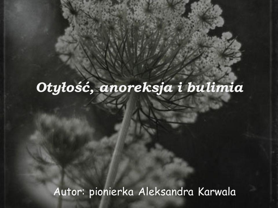 Otyłość, anoreksja i bulimia Autor: pionierka Aleksandra Karwala