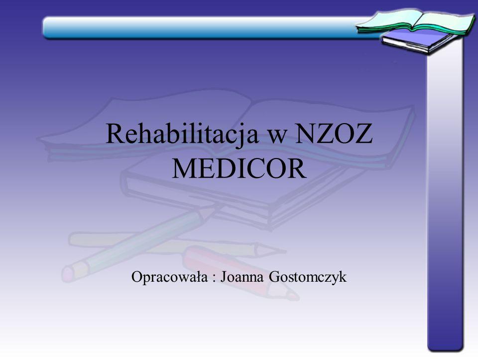 Rehabilitacja w NZOZ MEDICOR Opracowała : Joanna Gostomczyk