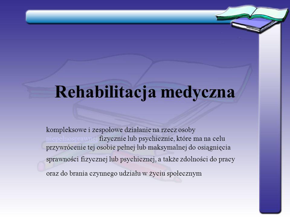 Rehabilitacja medyczna kompleksowe i zespołowe działanie na rzecz osoby niepełnosprawnej fizycznie lub psychicznie, które ma na celu przywrócenie tej