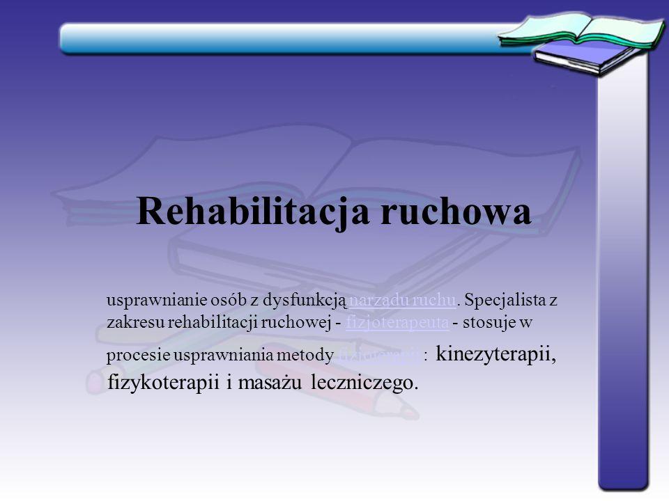 Rehabilitacja ruchowa usprawnianie osób z dysfunkcją narządu ruchu. Specjalista z zakresu rehabilitacji ruchowej - fizjoterapeuta - stosuje w procesie