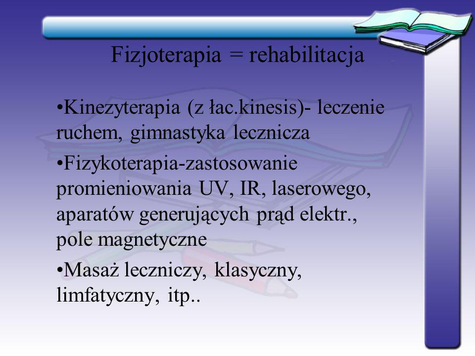 Fizjoterapia = rehabilitacja Kinezyterapia (z łac.kinesis)- leczenie ruchem, gimnastyka lecznicza Fizykoterapia-zastosowanie promieniowania UV, IR, la