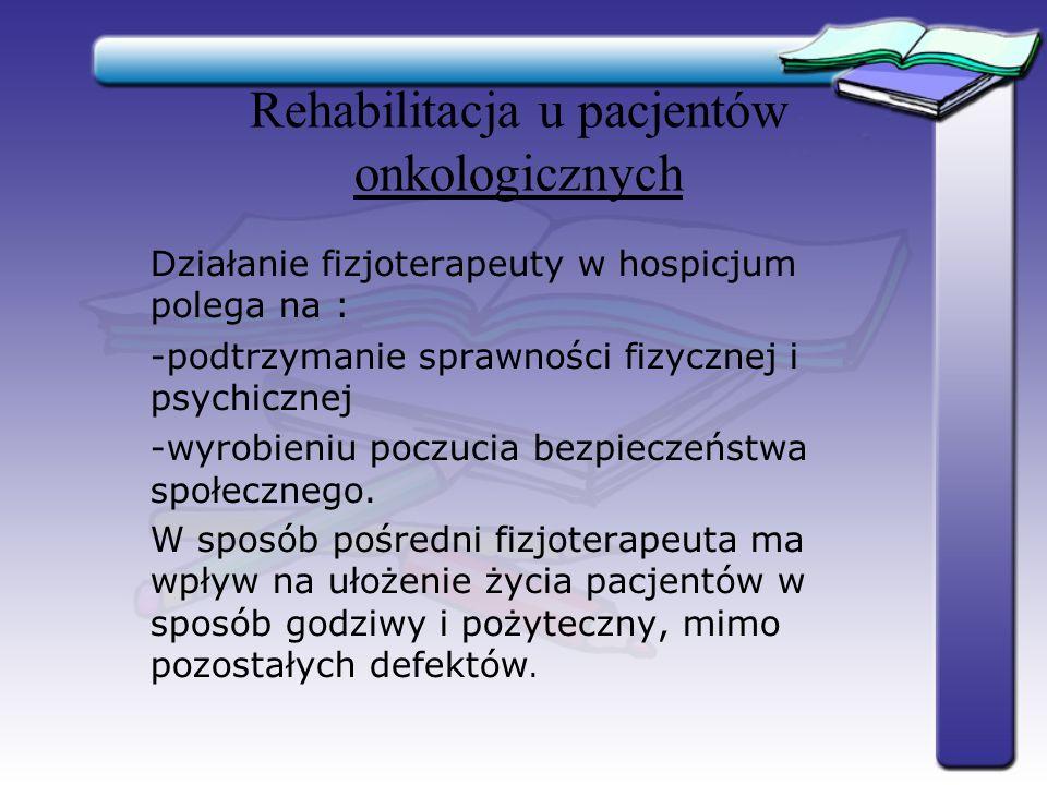 Rehabilitacja u pacjentów onkologicznych Działanie fizjoterapeuty w hospicjum polega na : -podtrzymanie sprawności fizycznej i psychicznej -wyrobieniu
