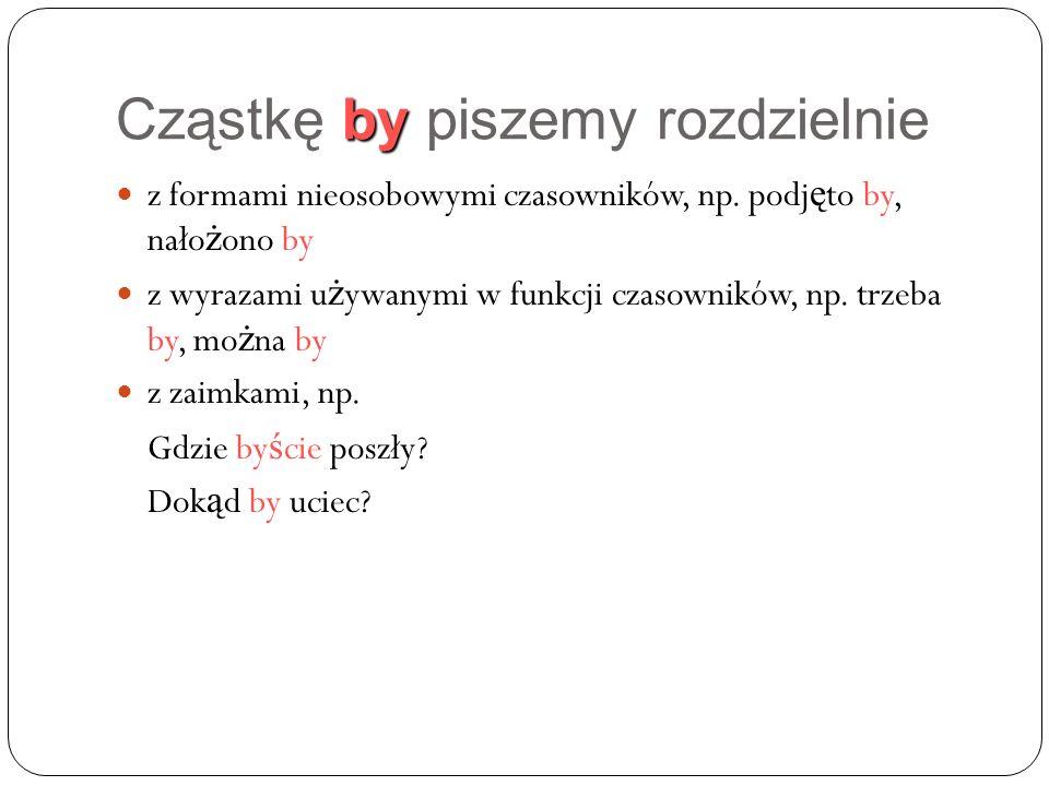 by Cząstkę by piszemy rozdzielnie z formami nieosobowymi czasowników, np.