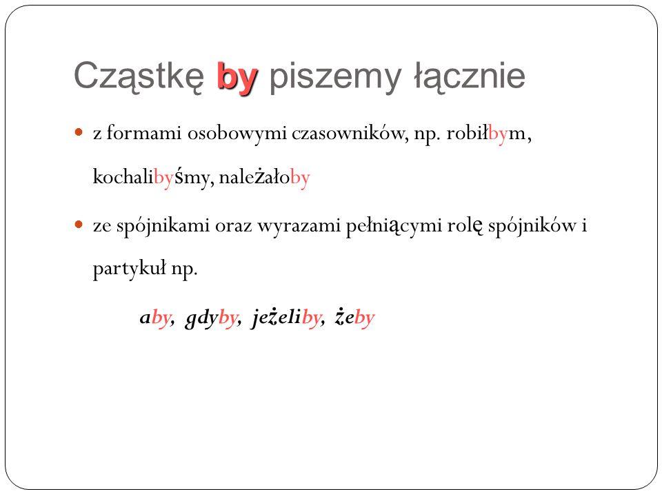 by Cząstkę by piszemy łącznie z formami osobowymi czasowników, np.