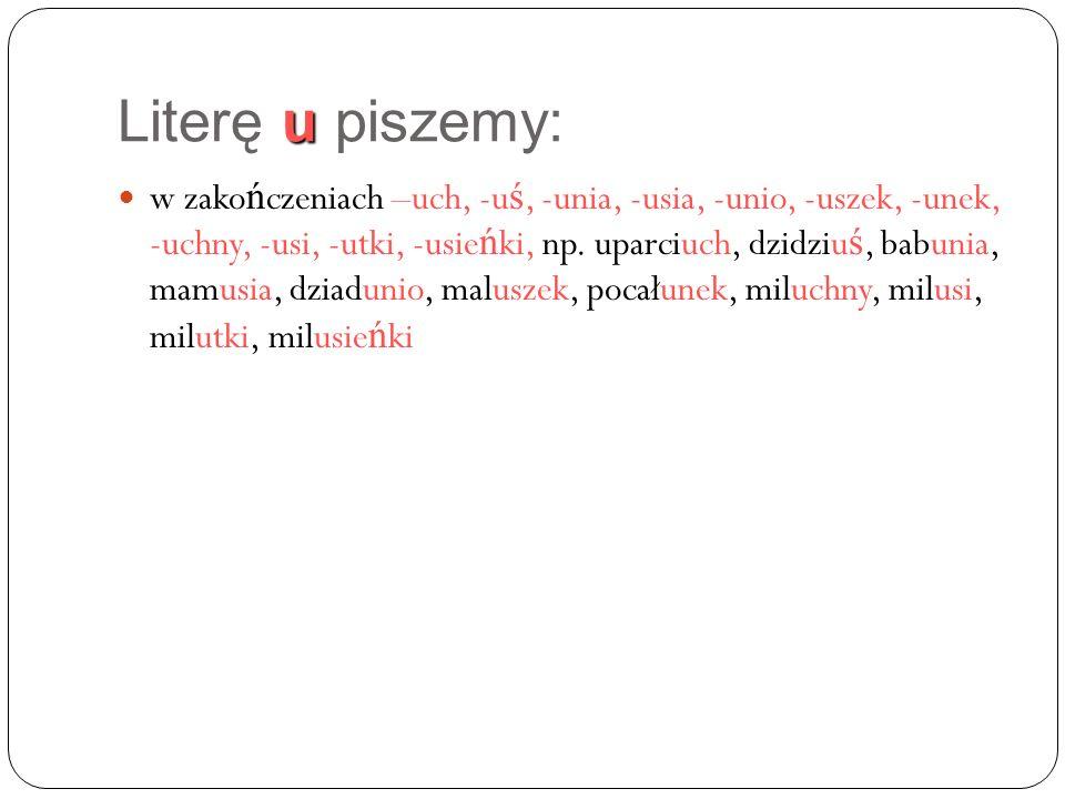 u Literę u piszemy: w zako ń czeniach –uch, -u ś, -unia, -usia, -unio, -uszek, -unek, -uchny, -usi, -utki, -usie ń ki, np.
