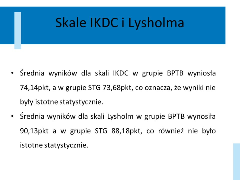 Skale IKDC i Lysholma Średnia wyników dla skali IKDC w grupie BPTB wyniosła 74,14pkt, a w grupie STG 73,68pkt, co oznacza, że wyniki nie były istotne