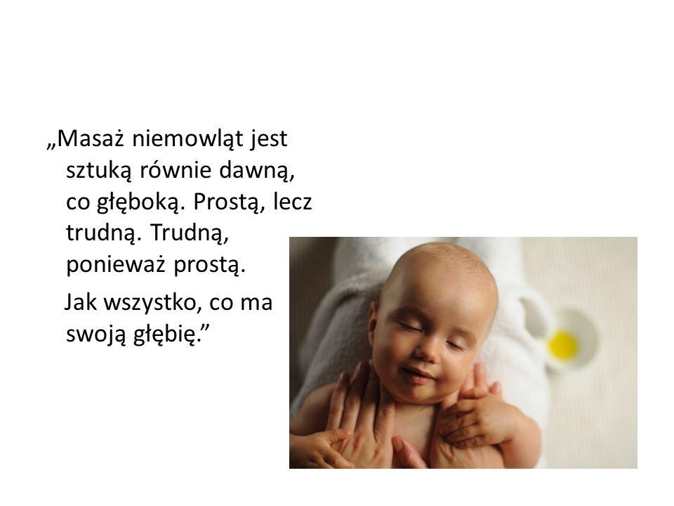 Masaż niemowląt jest sztuką równie dawną, co głęboką. Prostą, lecz trudną. Trudną, ponieważ prostą. Jak wszystko, co ma swoją głębię.