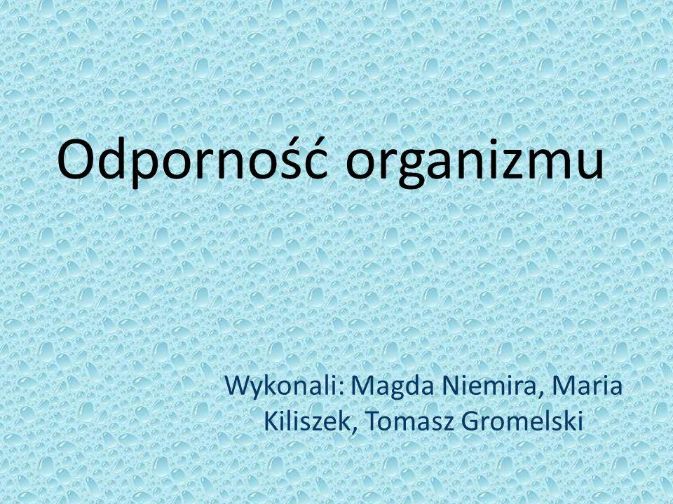 Odporność organizmu Wykonali: Magda Niemira, Maria Kiliszek, Tomasz Gromelski
