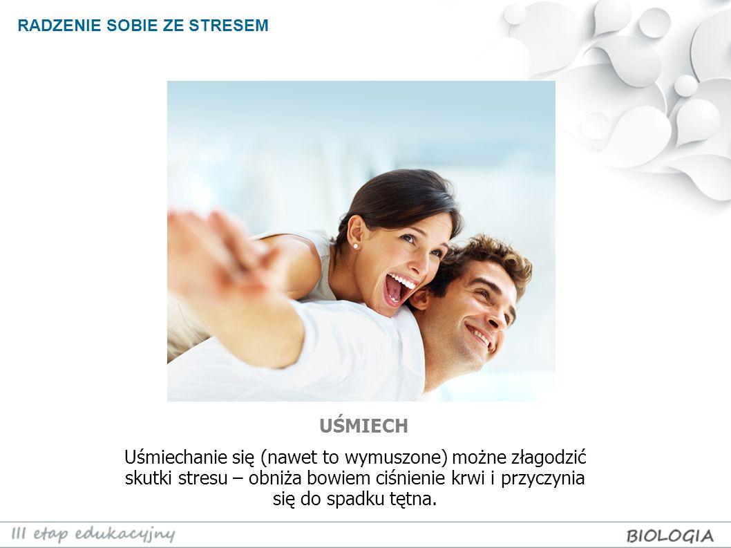 RADZENIE SOBIE ZE STRESEM Uśmiechanie się (nawet to wymuszone) możne złagodzić skutki stresu – obniża bowiem ciśnienie krwi i przyczynia się do spadku