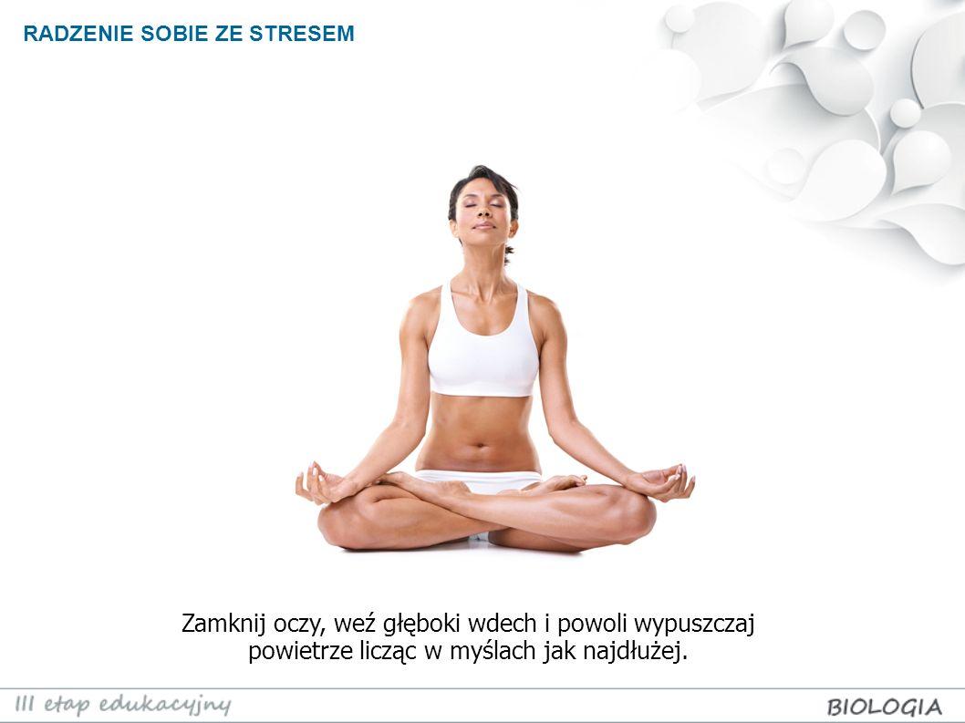 RADZENIE SOBIE ZE STRESEM RELAKSACJA POPRZEZ ODDECH Zamknij oczy, weź głęboki wdech i powoli wypuszczaj powietrze licząc w myślach jak najdłużej.