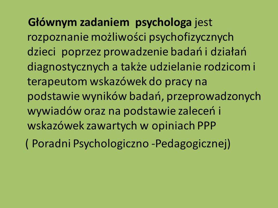 Głównym zadaniem psychologa jest rozpoznanie możliwości psychofizycznych dzieci poprzez prowadzenie badań i działań diagnostycznych a także udzielanie rodzicom i terapeutom wskazówek do pracy na podstawie wyników badań, przeprowadzonych wywiadów oraz na podstawie zaleceń i wskazówek zawartych w opiniach PPP ( Poradni Psychologiczno -Pedagogicznej)