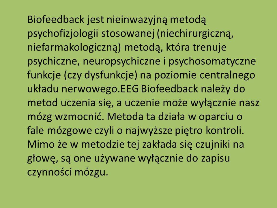 Biofeedback jest nieinwazyjną metodą psychofizjologii stosowanej (niechirurgiczną, niefarmakologiczną) metodą, która trenuje psychiczne, neuropsychiczne i psychosomatyczne funkcje (czy dysfunkcje) na poziomie centralnego układu nerwowego.EEG Biofeedback należy do metod uczenia się, a uczenie może wyłącznie nasz mózg wzmocnić.