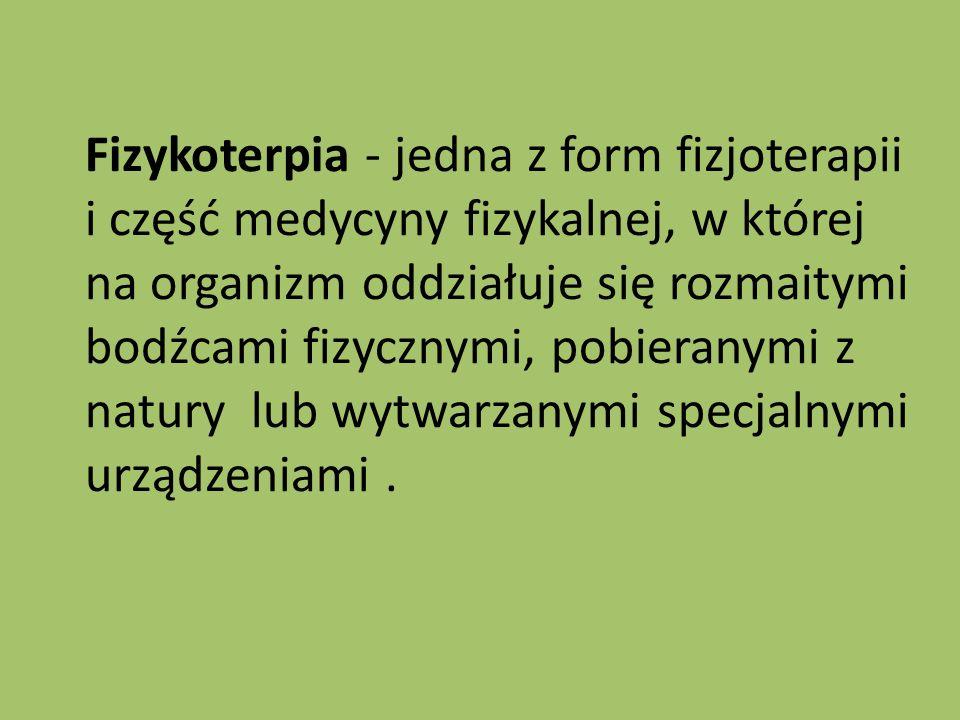 Fizykoterpia - jedna z form fizjoterapii i część medycyny fizykalnej, w której na organizm oddziałuje się rozmaitymi bodźcami fizycznymi, pobieranymi z natury lub wytwarzanymi specjalnymi urządzeniami.