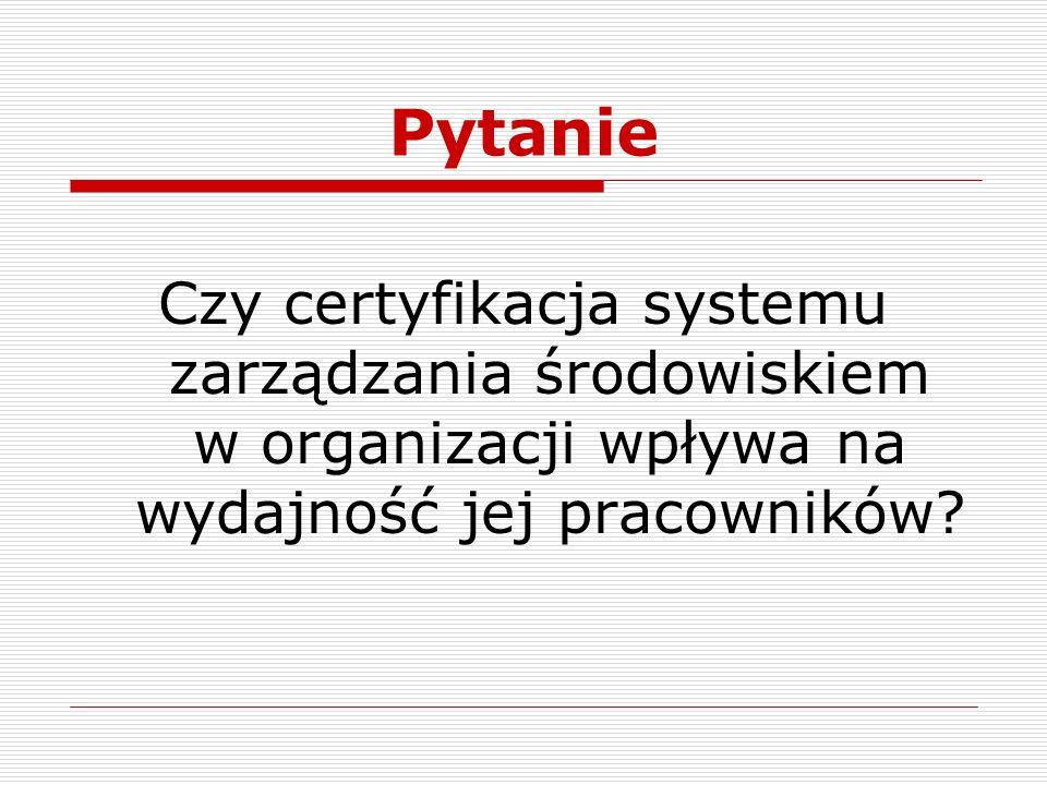 Pytanie Czy certyfikacja systemu zarządzania środowiskiem w organizacji wpływa na wydajność jej pracowników?