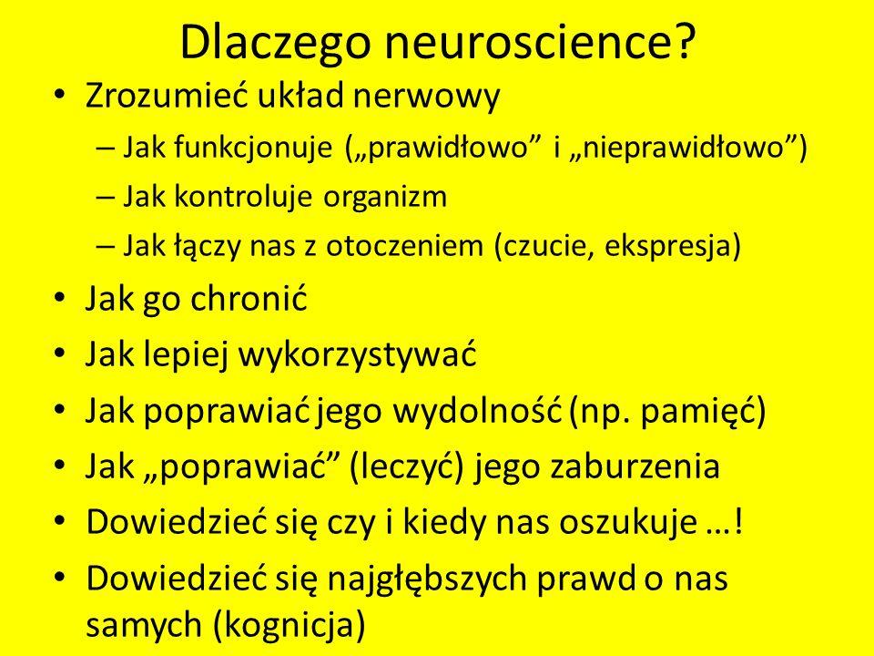 Dlaczego neuroscience? Zrozumieć układ nerwowy – Jak funkcjonuje (prawidłowo i nieprawidłowo) – Jak kontroluje organizm – Jak łączy nas z otoczeniem (
