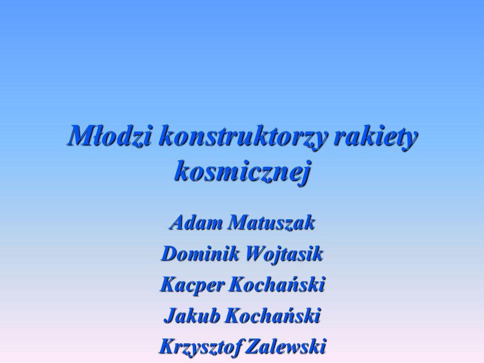 Młodzi konstruktorzy rakiety kosmicznej Adam Matuszak Dominik Wojtasik Kacper Kochański Jakub Kochański Krzysztof Zalewski