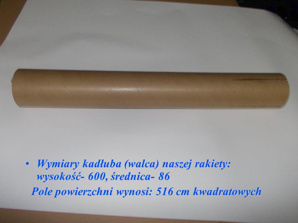 Wymiary kadłuba (walca) naszej rakiety: wysokość- 600, średnica- 86Wymiary kadłuba (walca) naszej rakiety: wysokość- 600, średnica- 86 Pole powierzchni wynosi: 516 cm kwadratowych Pole powierzchni wynosi: 516 cm kwadratowych