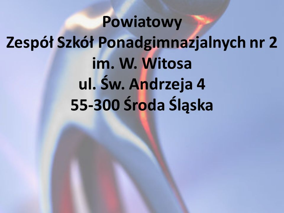 Powiatowy Zespół Szkół Ponadgimnazjalnych nr 2 im. W. Witosa ul. Św. Andrzeja 4 55-300 Środa Śląska